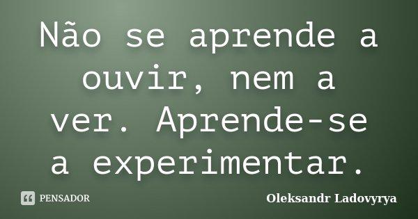 Não se aprende a ouvir, nem a ver. Aprende-se a experimentar.... Frase de Oleksandr Ladovyrya.