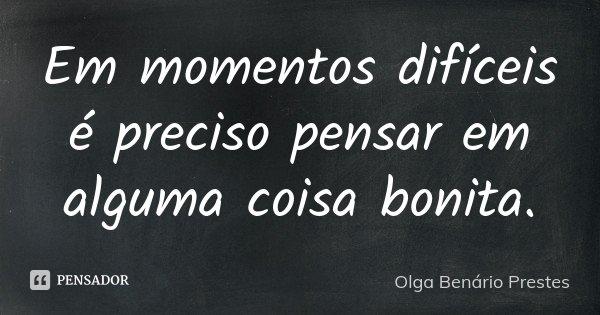 Em momentos difíceis é preciso pensar em alguma coisa bonita.... Frase de Olga Benário Prestes.