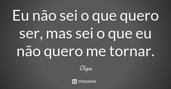 Eu não sei o que quero ser, mas sei o que eu não quero me tornar.... Frase de Olga.