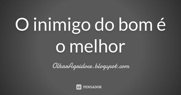 O inimigo do bom é o melhor... Frase de OlharAgridoce.blogspot.com.
