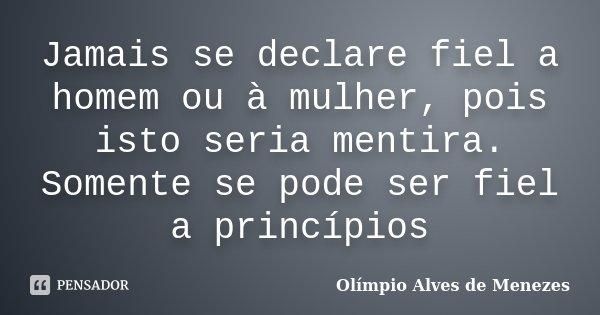 Jamais se declare fiel a homem ou à mulher, pois isto seria mentira. Somente se pode ser fiel a princípios... Frase de Olímpio Alves de Menezes.