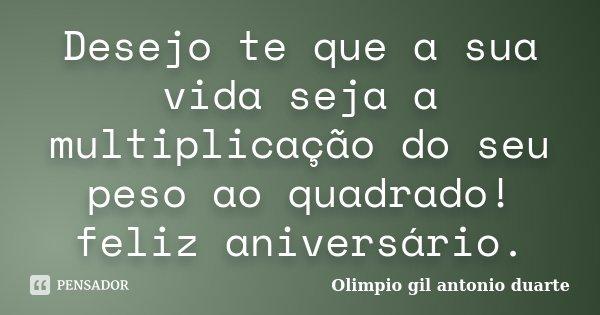 Desejo te que a sua vida seja a multiplicação do seu peso ao quadrado! feliz aniversário.... Frase de Olimpio Gil Antonio Duarte.