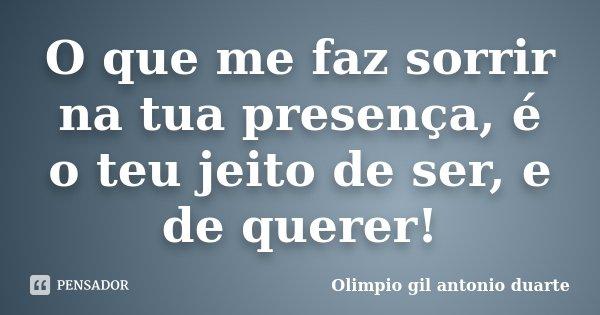 O que me faz sorrir na tua presença, é o teu jeito de ser, e de querer!... Frase de Olimpio Gil Antonio Duarte.