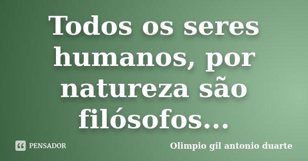 Todos os seres humanos, por natureza são filósofos...... Frase de Olímpio gil antónio duarte.