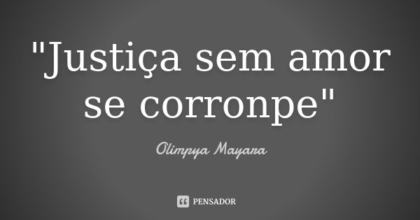 """Justiça sem amor se corronpe""... Frase de Olimpya Mayara."