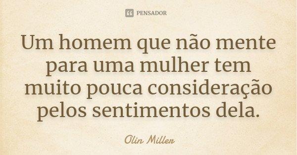 Um homem que não mente para uma mulher tem muito pouca consideração pelos sentimentos dela.... Frase de Olin Miller.