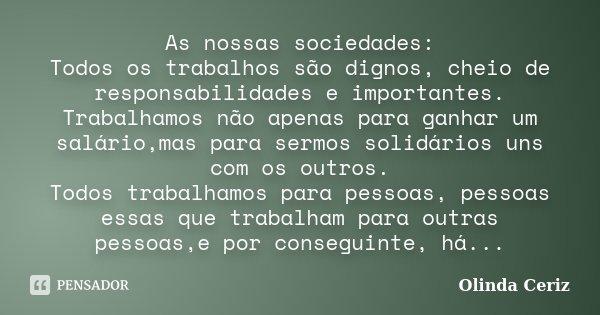 As nossas sociedades: Todos os trabalhos são dignos, cheio de responsabilidades e importantes. Trabalhamos não apenas para ganhar um salário,mas para sermos sol... Frase de Olinda Ceriz.
