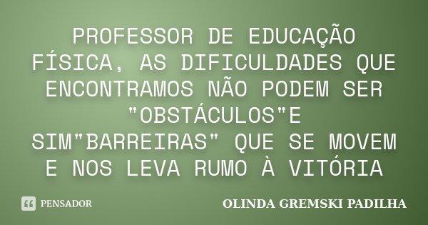 """PROFESSOR DE EDUCAÇÃO FÍSICA, AS DIFICULDADES QUE ENCONTRAMOS NÃO PODEM SER """"OBSTÁCULOS""""E SIM""""BARREIRAS"""" QUE SE MOVEM E NOS LEVA RUMO À VITÓ... Frase de OLINDA GREMSKI PADILHA."""