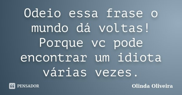 Odeio Essa Frase O Mundo Dá Voltas Olinda Oliveira