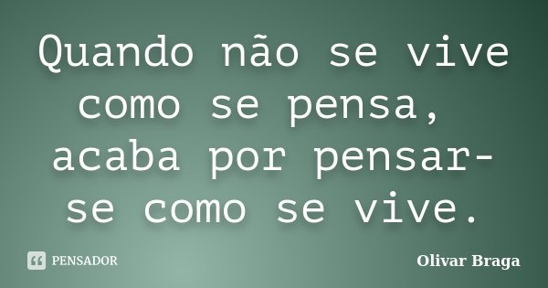 Quando não se vive como se pensa, acaba por pensar-se como se vive.... Frase de Olivar Braga.