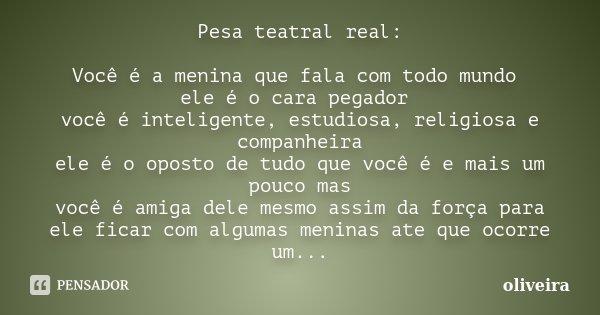Pesa teatral real: Você é a menina que fala com todo mundo ele é o cara pegador você é inteligente, estudiosa, religiosa e companheira ele é o oposto de tudo qu... Frase de Oliveira.