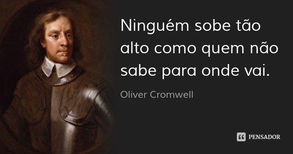 Ninguém sobe tão alto como quem não sabe para onde vai.... Frase de Oliver Cromwell.