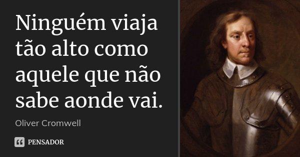 Ninguém viaja tão alto como aquele que não sabe aonde vai.... Frase de Oliver Cromwell.