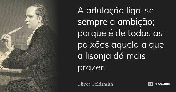 A adulação liga-se sempre à ambição; porque é de todas as paixões aquela a que a lisonja dá mais prazer.... Frase de Oliver Goldsmith.
