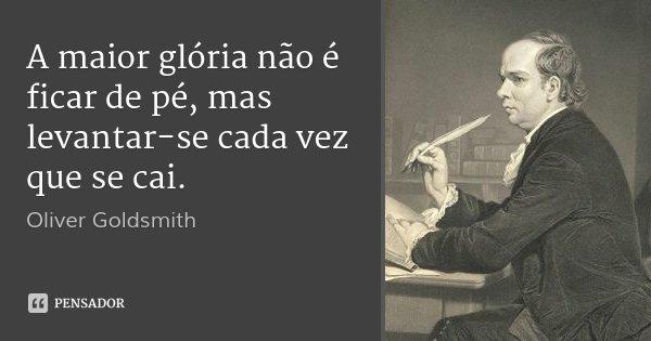 A maior glória não é ficar de pé, mas levantar-se cada vez que se cai.... Frase de Oliver Goldsmith.