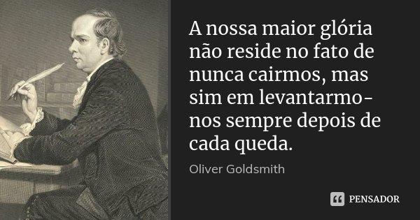 A nossa maior glória não reside no fato de nunca cairmos, mas sim em levantarmo-nos sempre depois de cada queda.... Frase de Oliver Goldsmith.
