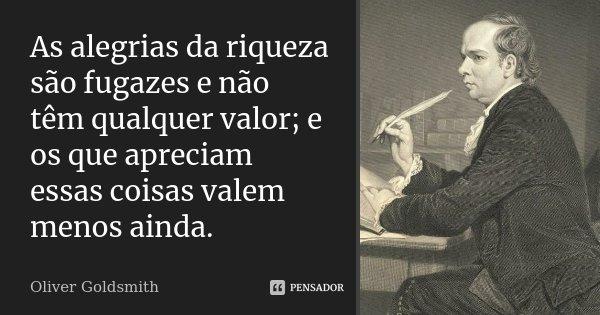 As alegrias da riqueza são fugazes e não têm qualquer valor; e os que apreciam essas coisas valem menos ainda.... Frase de Oliver Goldsmith.