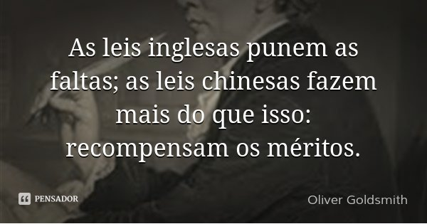 As leis inglesas punem as faltas; as leis chinesas fazem mais do que isso: recompensam os méritos.... Frase de Oliver Goldsmith.