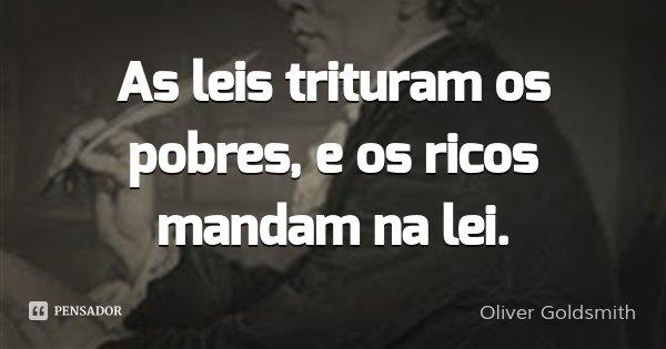 As leis trituram os pobres, e os ricos mandam na lei.... Frase de Oliver Goldsmith.