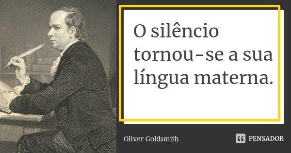 O silêncio tornou-se a sua língua materna.... Frase de Oliver Goldsmith.