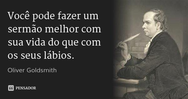 Você pode fazer um sermão melhor com sua vida do que com os seus lábios.... Frase de Oliver Goldsmith.