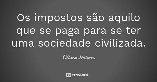 Os impostos são aquilo que se paga para se ter uma sociedade civilizada.... Frase de Oliver Holmes.
