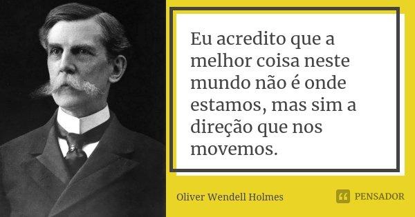Eu acredito que a melhor coisa neste mundo não é onde estamos, mas sim a direção que nos movemos.... Frase de Oliver Wendell Holmes.