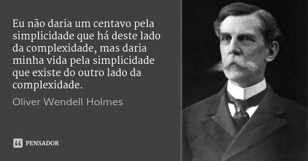 Eu não daria um centavo pela simplicidade que há deste lado da complexidade, mas daria minha vida pela simplicidade que existe do outro lado da complexidade.... Frase de Oliver Wendell Holmes.