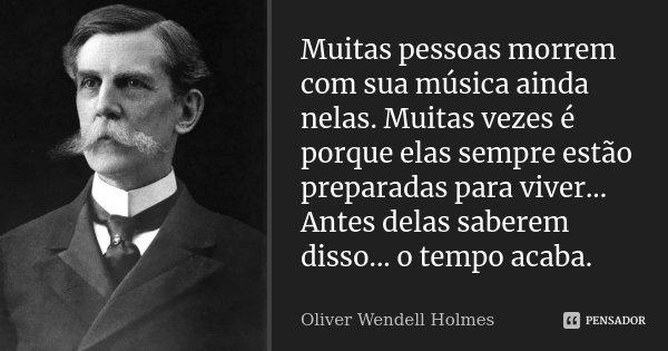 Muitas pessoas morrem com sua música ainda nelas. Muitas vezes é porque elas sempre estão preparadas para viver... Antes delas saberem disso... o tempo acaba.... Frase de Oliver Wendell Holmes.
