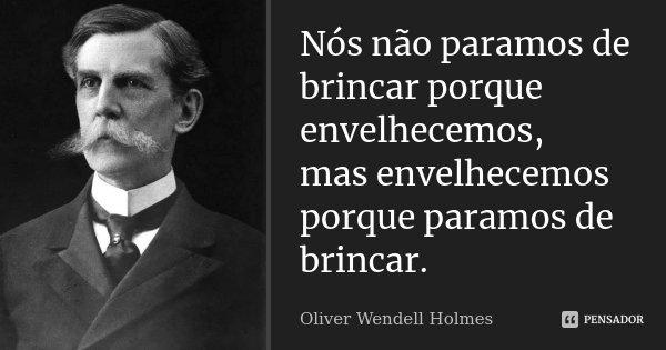 Nós não paramos de brincar porque envelhecemos, mas envelhecemos porque paramos de brincar.... Frase de Oliver Wendell Holmes.