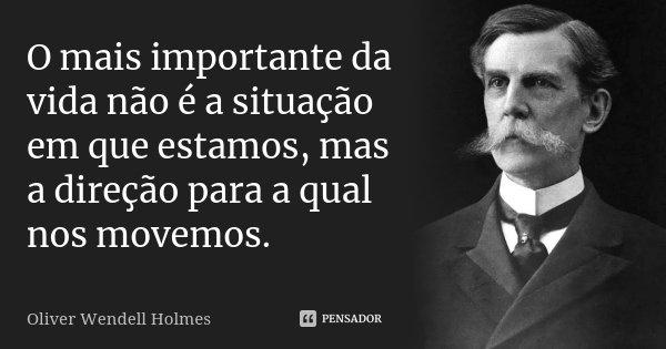 O mais importante da vida não é a situação em que estamos, mas a direção para a qual nos movemos.... Frase de Oliver Wendell Holmes.