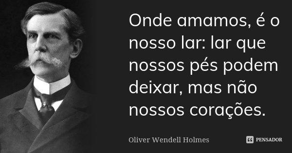 Onde amamos, é o nosso lar: lar que nossos pés podem deixar, mas não nossos corações.... Frase de Oliver Wendell Holmes.