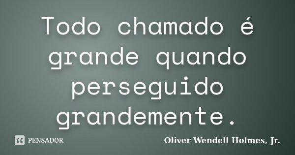 Todo chamado é grande quando perseguido grandemente.... Frase de Oliver Wendell Holmes, Jr..