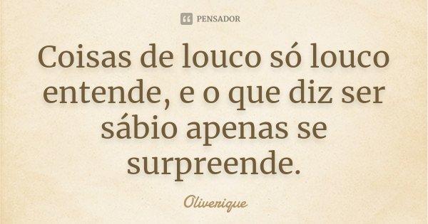Coisas de louco só louco entende, e o que diz ser sábio apenas se surpreende.... Frase de Oliverique.