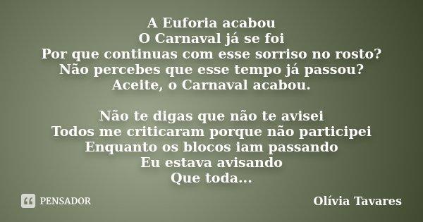 A Euforia acabou O Carnaval já se foi Por que continuas com esse sorriso no rosto? Não percebes que esse tempo já passou? Aceite, o Carnaval acabou. Não te diga... Frase de Olívia Tavares.