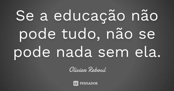 Se a educação não pode tudo, não se pode nada sem ela.... Frase de Olivier Reboul.