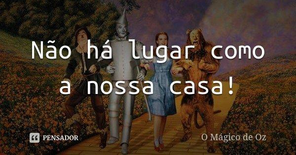 Não há lugar como a nossa casa!... Frase de O Mágico de Oz.
