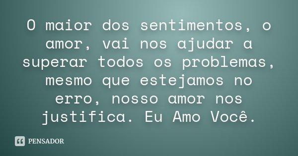 O maior dos sentimentos, o amor, vai nos ajudar a superar todos os problemas, mesmo que estejamos no erro, nosso amor nos justifica. Eu Amo Você.... Frase de Desconhecido.