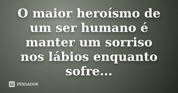 O maior heroísmo de um ser humano é manter um sorriso nos lábios enquanto sofre...... Frase de desconhecido.