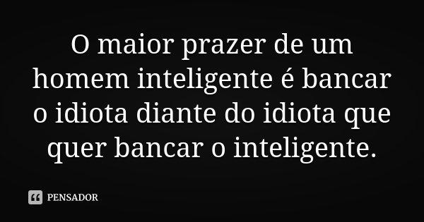 O maior prazer de um homem inteligente é bancar o idiota diante do idiota que quer bancar o inteligente.... Frase de Desconhecido.