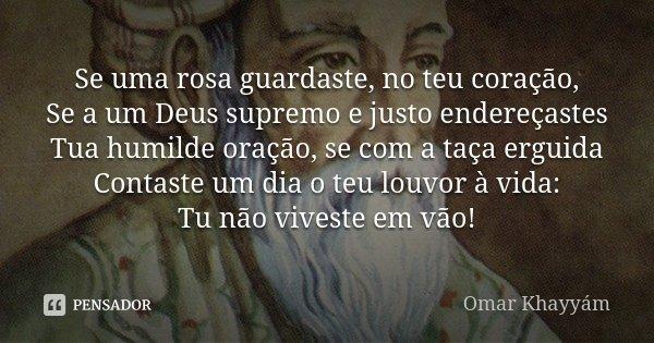 """""""Se uma rosa guardaste, no teu coração, Se a um Deus supremo e justo endereçastes Tua humilde oração, se com a taça erguida Contaste um dia o teu louvor à vida:... Frase de (Omar Khayyam)."""