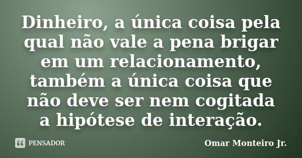 Dinheiro, a única coisa pela qual não vale a pena brigar em um relacionamento, também a única coisa que não deve ser nem cogitada a hipótese de interação.... Frase de Omar Monteiro Jr..