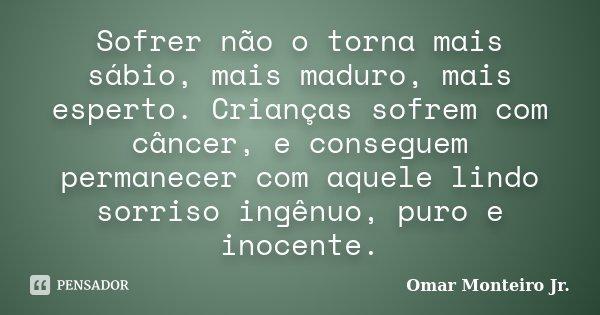 Sofrer não o torna mais sábio, mais maduro, mais esperto. Crianças sofrem com câncer, e conseguem permanecer com aquele lindo sorriso ingênuo, puro e inocente.... Frase de Omar Monteiro Jr..