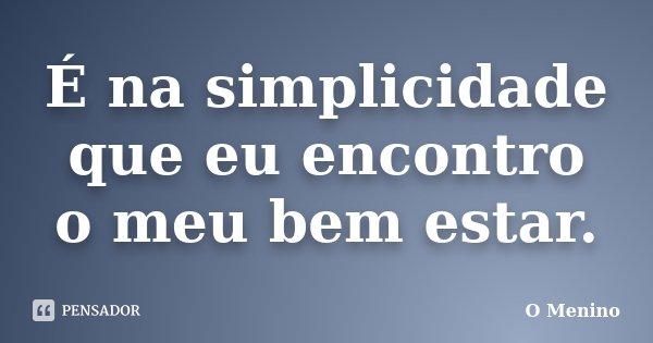 É na simplicidade que eu encontro o meu bem estar.... Frase de O Menino.