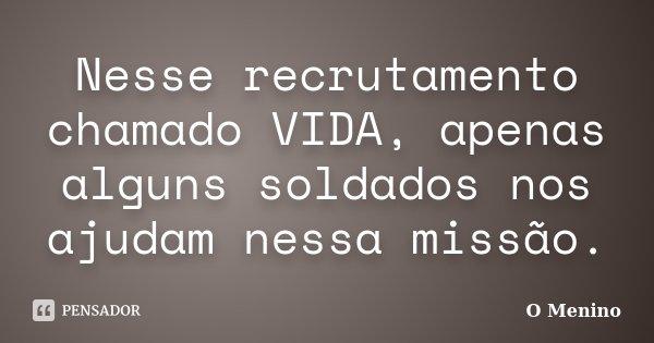 Nesse recrutamento chamado VIDA, apenas alguns soldados nos ajudam nessa missão.... Frase de O Menino.