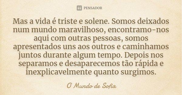 Mas A Vida é Triste E Solene Somos O Mundo De Sofia
