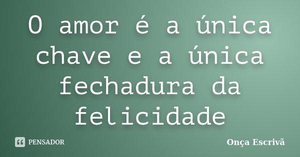 O amor é a única chave e a única fechadura da felicidade... Frase de Onça Escrivã.