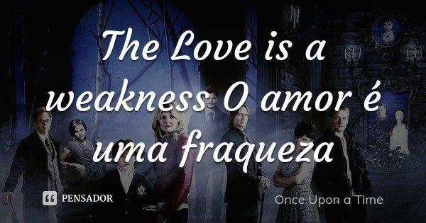 The Love Is A Weakness O Amor é Uma Once Upon A Time