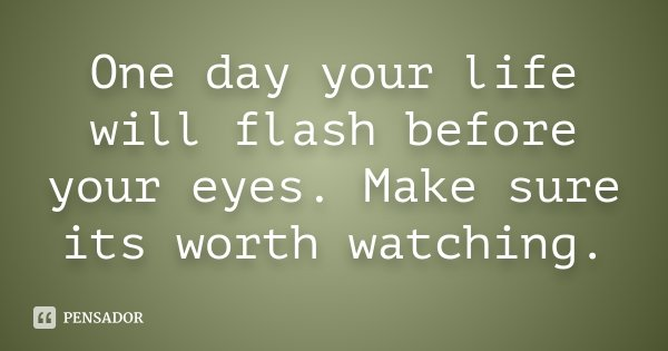 One day your life will flash before your eyes. Make sure its worth watching.... Frase de Desconhecido.