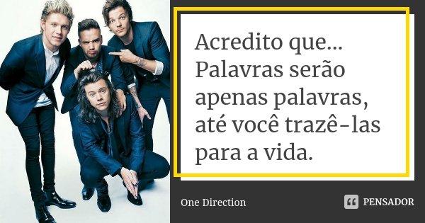 Acredito que... Palavras serão apenas palavras, até você trazê-las para a vida.... Frase de One Direction.